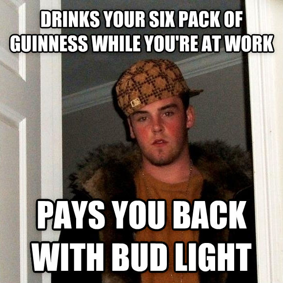 Scumbag Steve drinks your six pack of guinness while you re at work pays you back with bud light , made with livememe meme maker