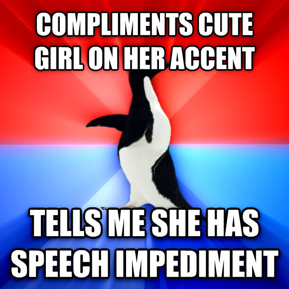 Socially Awesome Awkward Penguin compliments cute girl on her accent tells me she has speech impediment  , made with livememe meme maker