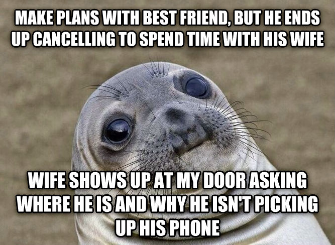 Uncomfortable Situation Seal make plans with best friend, but he ends up cancelling to spend time with his wife wife shows up at my door asking where he is and why he isn t picking up his phone , made with livememe meme maker