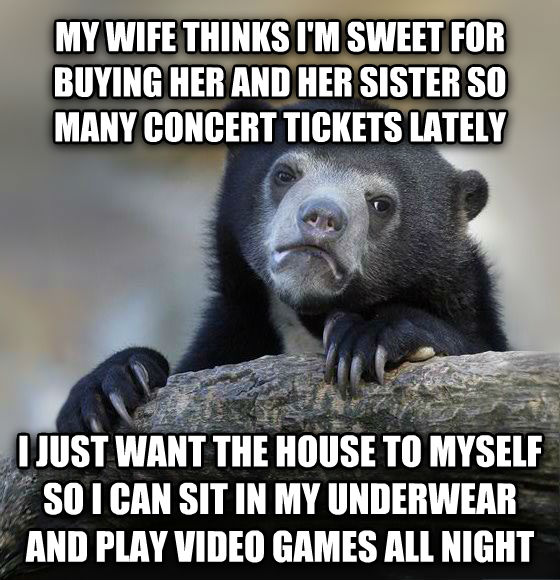Confession Bear my wife thinks i m sweet for buying her and her sister so many concert tickets lately i just want the house to myself so i can sit in my underwear and play video games all night , made with livememe meme maker
