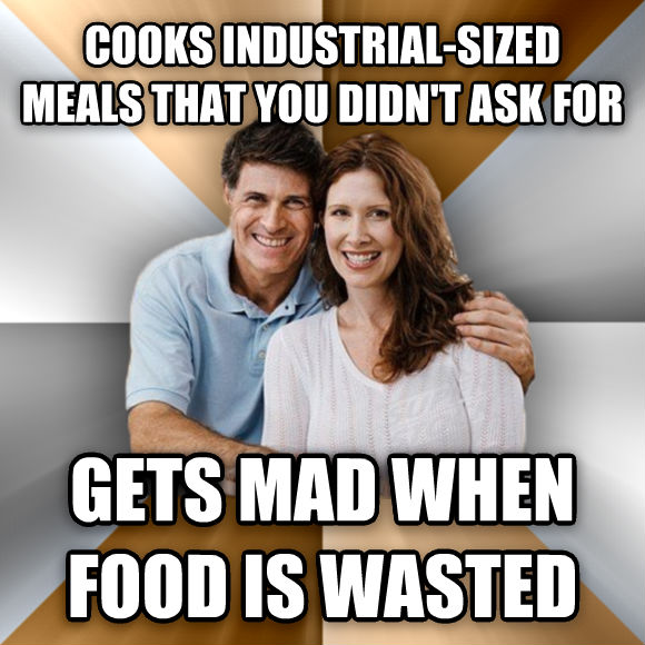 Scumbag Parents cooks industrial-sized meals that you didn t ask for gets mad when food is wasted  , made with livememe meme maker