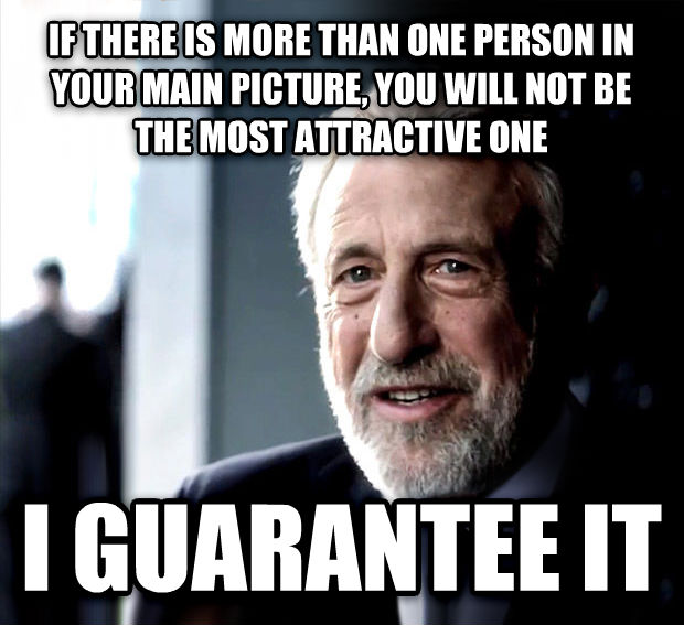 I Guarantee It if there is more than one person in your main picture, you will not be  the most attractive one  i guarantee it , made with livememe meme maker