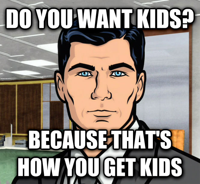 Archer Ants do you want kids? because that s how you get kids , made with livememe meme creator