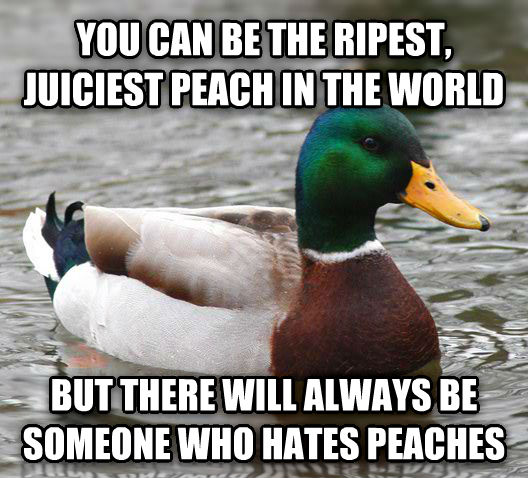 Actual Advice Mallard you can be the ripest, juiciest peach in the world but there will always be someone who hates peaches , made with livememe meme creator