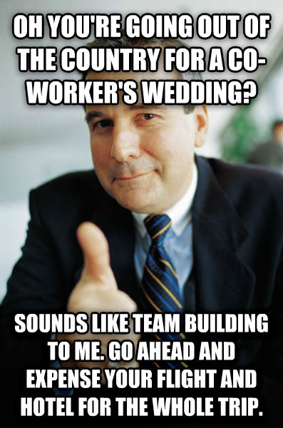 Good Guy Boss oh you re going out of the country for a co-worker s wedding? sounds like team building to me. go ahead and expense your flight and hotel for the whole trip. , made with livememe meme generator