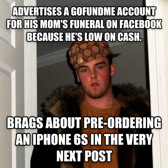 Scumbag Steve advertises a gofundme account for his mom s funeral on facebook because he s low on cash. brags about pre-ordering an iphone 6s in the very next post , made with livememe meme generator