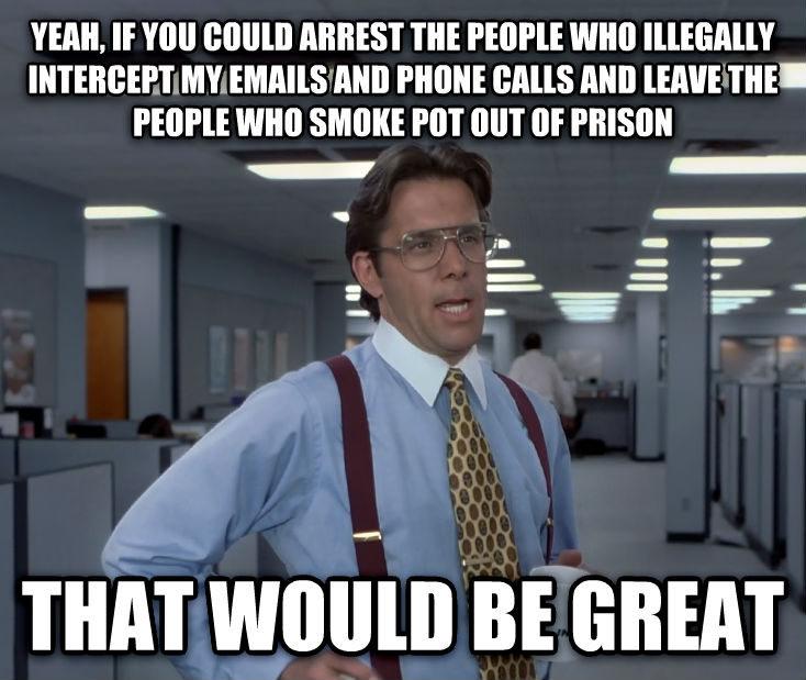 Office Space Lumbergh yeah, if you could arrest the people who illegally intercept my emails and phone calls and leave the people who smoke pot out of prison that would be great , made with livememe meme creator