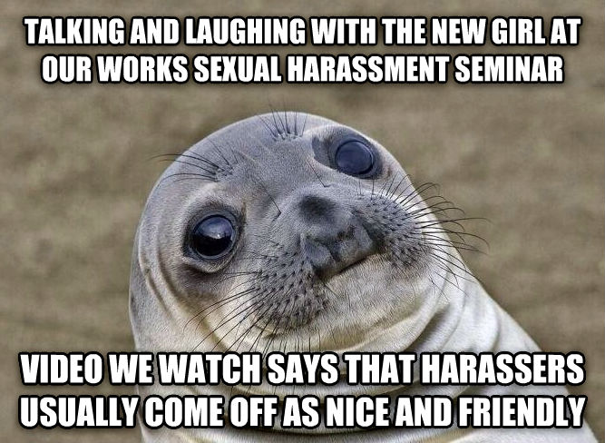 Uncomfortable Situation Seal talking and laughing with the new girl at our works sensual harassment seminar video we watch says that harassers usually come off as nice and friendly , made with livememe meme generator