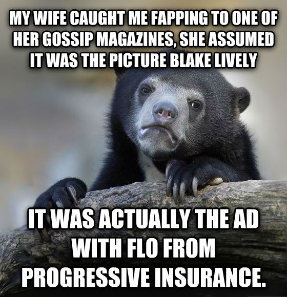 Confession Bear my wife caught me flapping to one of her gossip magazines, she assumed it was the picture blake lively it was actually the ad with flo from progressive insurance. , made with livememe meme creator