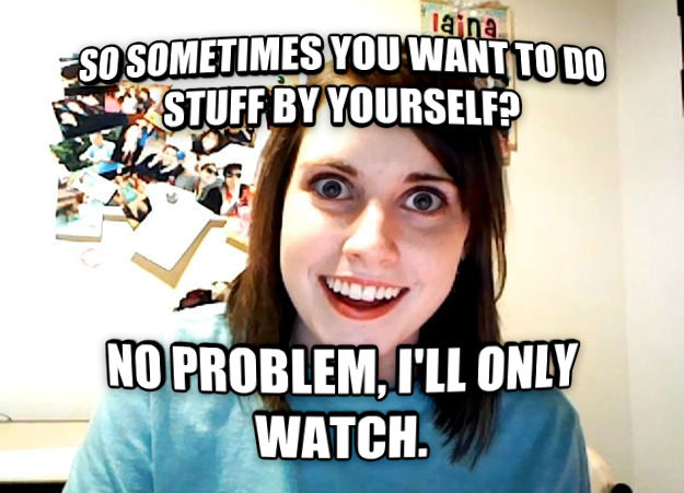 Overly Attached Girlfriend so sometimes you want to do stuff by yourself? no problem, i ll only watch. , made with livememe meme generator