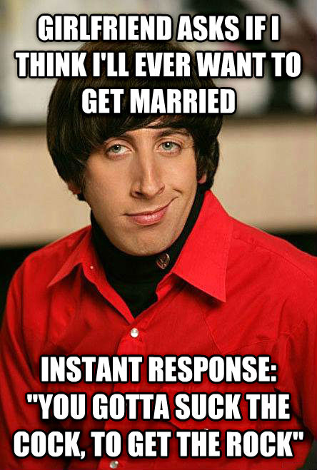 Pickup Line Scientist girlfriend asks if i think i ll ever want to get married instant response:  you gotta suck the rooster, to get the rock  , made with livememe meme maker