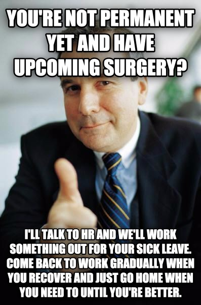 Good Guy Boss you re not permanent yet and have upcoming surgery? i ll talk to hr and we ll work something out for your sick leave. come back to work gradually when you recover and just go home when you need to until you re better. , made with livememe meme generator