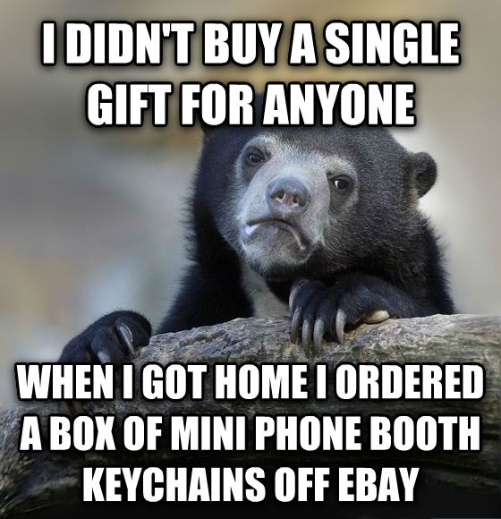 Confession Bear i didn t buy a single gift for anyone  when i got home i ordered a box of mini phone booth keychains off ebay , made with livememe meme maker