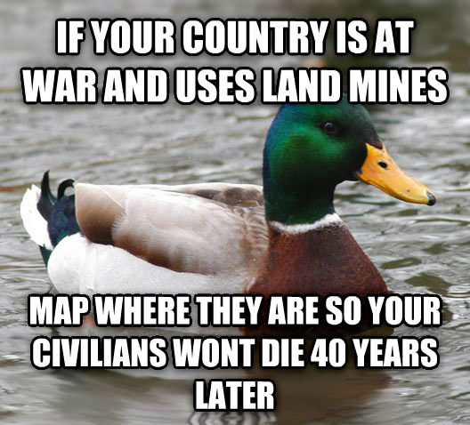 Actual Advice Mallard if your country is at war and uses land mines map where they are so your civilians wont die 40 years later , made with livememe meme creator