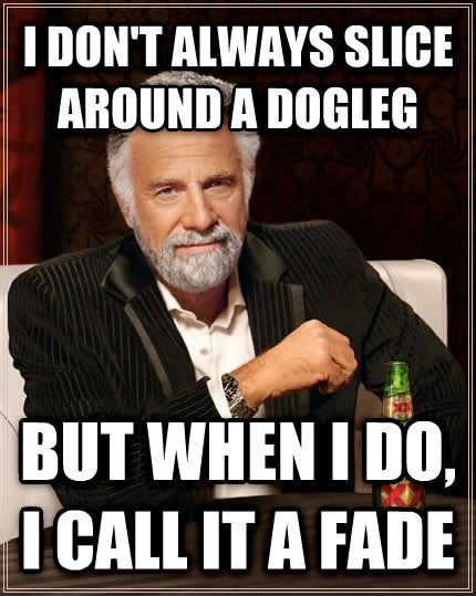 The Most Interesting Man in the World i don t always slice around a dogleg but when i do, i call it a fade , made with livememe meme creator