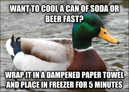 Actual Advice Mallard want to cool a can of soda or beer fast? wrap it in a dampened paper towel and place in freezer for 5 minutes , made with livememe meme generator