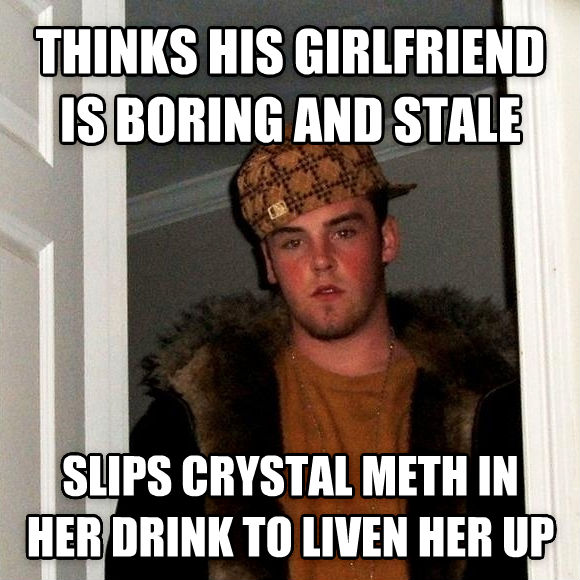 Scumbag Steve thinks his girlfriend is boring and stale slips crystal meth in her drink to liven her up , made with livememe meme generator