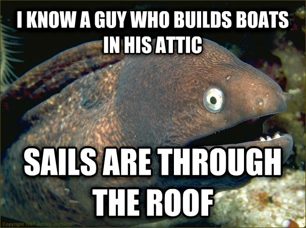 Bad Joke Eel i know a guy who builds boats in his attic sails are through the roof , made with livememe meme creator