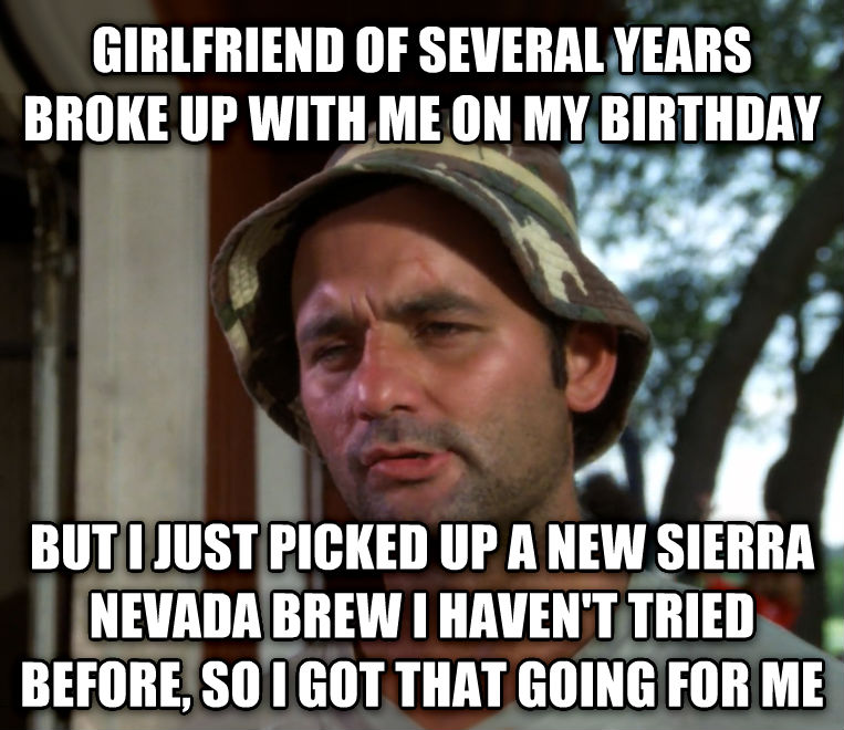 Bill Murray - So I Got That Going For Me, Which is Nice girlfriend of several years broke up with me on my birthday but i just picked up a new sierra nevada brew i haven t tried before, so i got that going for me , made with livememe meme maker