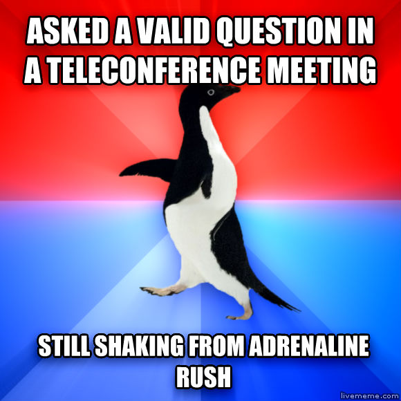 Socially Awesome Awkward Penguin asked a valid question in a teleconference meeting still shaking from adrenaline rush  , made with livememe meme maker