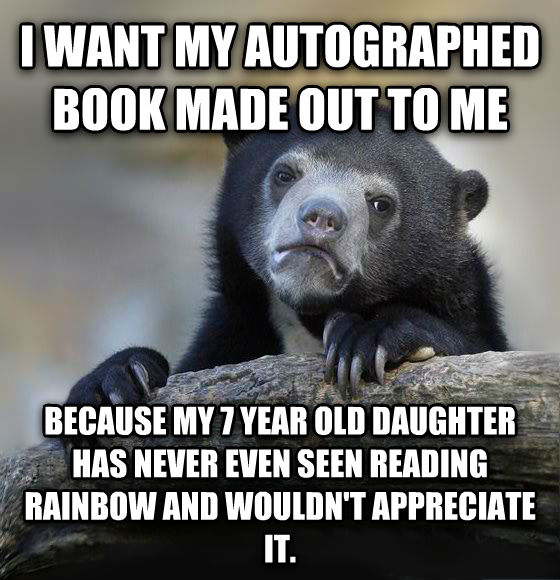 Confession Bear i want my autographed book made out to me because my 7 year old child has never even seen reading rainbow and wouldn t appreciate it. , made with livememe meme creator