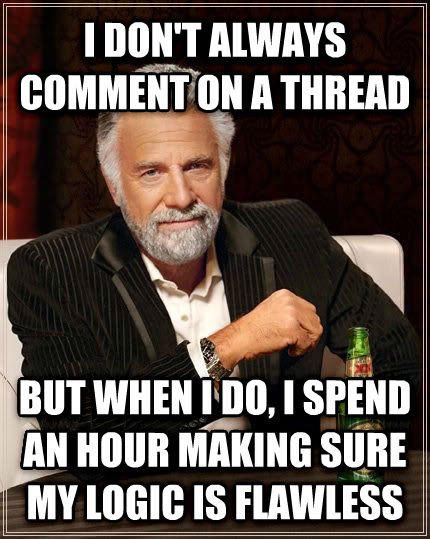 The Most Interesting Man in the World i don t always comment on a thread but when i do, i spend an hour making sure my logic is flawless , made with livememe meme generator