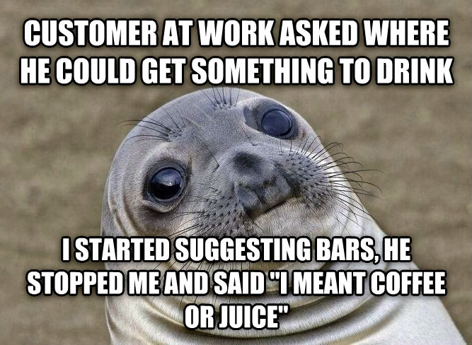 Uncomfortable Situation Seal customer at work asked where he could get something to drink i started suggesting bars, he stopped me and said  i meant coffee or juice  , made with livememe meme creator