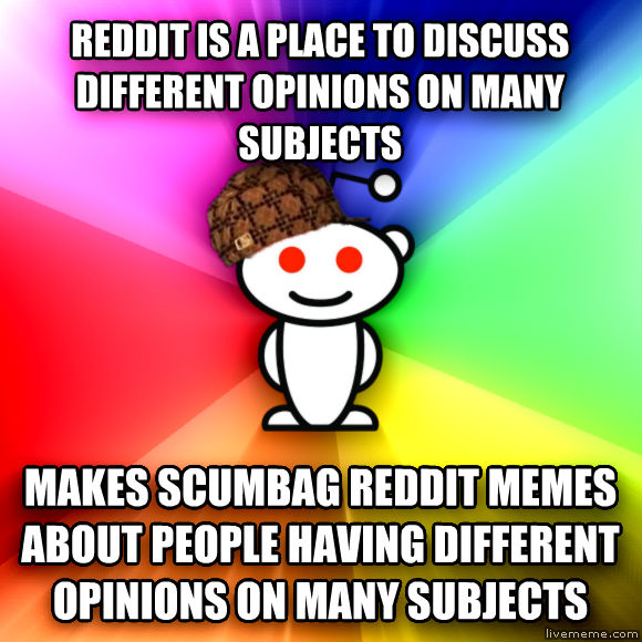 Scumbag Redditor reddit is a place to discuss different opinions on many subjects makes scumbag reddit memes about people having different opinions on many subjects  , made with livememe meme creator
