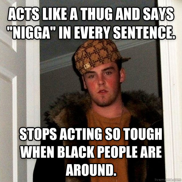 Scumbag Steve acts like a thug and says  brotha  in every sentence. stops acting so tough when black people are around. , made with livememe meme creator