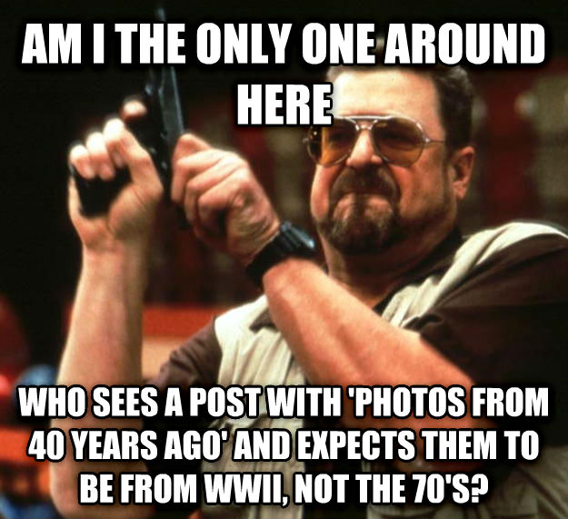 Angry Walter am i the only one around here who sees a post with  photos from 40 years ago  and expects them to be from wwii, not the 70 s? , made with livememe meme creator