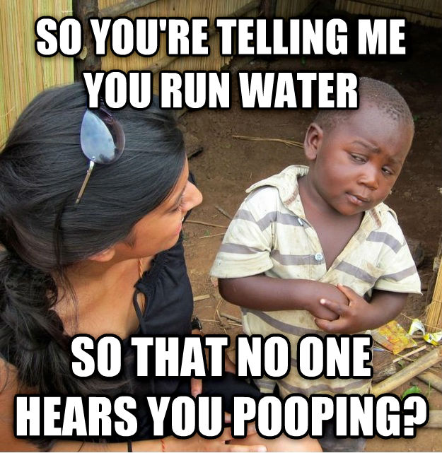 Skeptical Third World Kid so you re telling me you run water so that no one hears you pooping? , made with livememe meme maker
