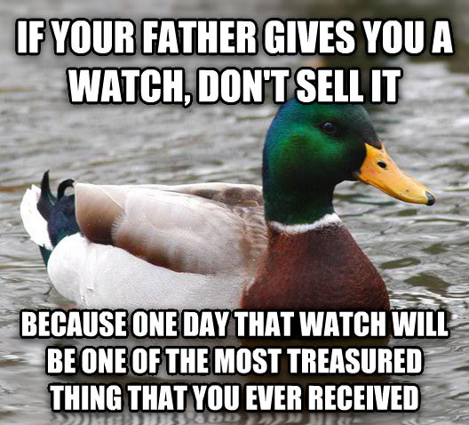 Actual Advice Mallard if your father gives you a watch, don t sell it because one day that watch will be one of the most treasured thing that you ever received  , made with livememe meme creator