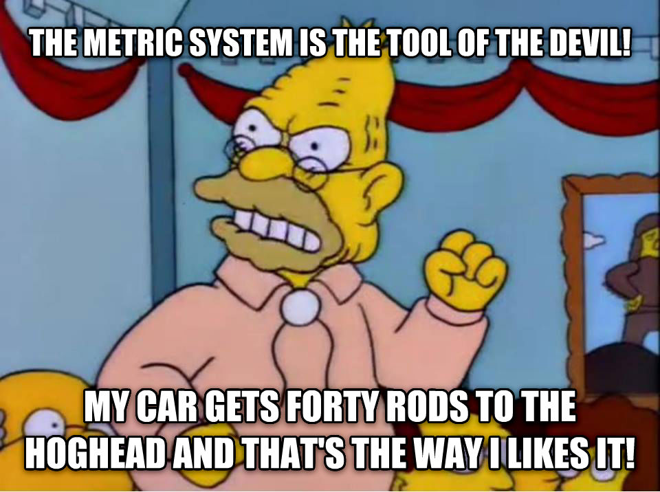 Grandpa Simpson on the Metric System the metric system is the tool of the devil! my car gets forty rods to the hoghead and that s the way i likes it! , made with livememe meme creator