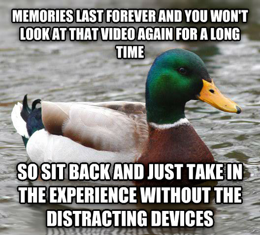 Actual Advice Mallard memories last forever and you won t look at that video again for a long time  so sit back and just take in the experience without the distracting devices  , made with livememe meme generator