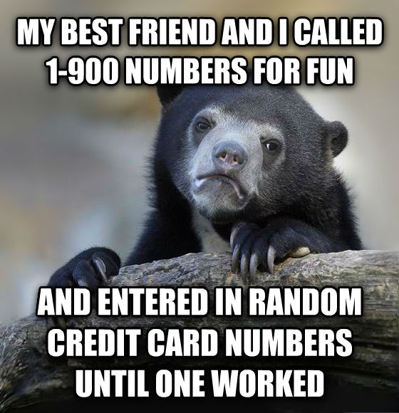 Confession Bear my best friend and i called 1-900 numbers for fun and entered in random credit card numbers until one worked , made with livememe meme creator