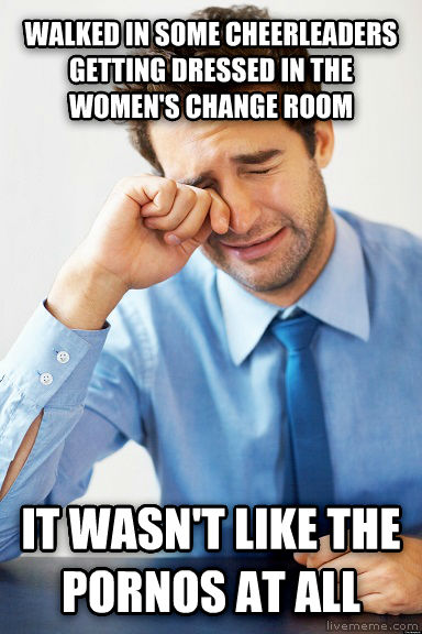 It wasn t like the photos at all walked in some cheerleaders getting dressed in the women s change room it wasn t like the photos at all , made with livememe meme creator