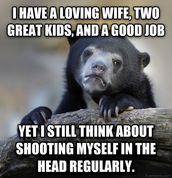 Confession Bear i have a loving wife, two great kids, and a good job yet i still think about shooting myself in the head regularly. , made with livememe meme maker