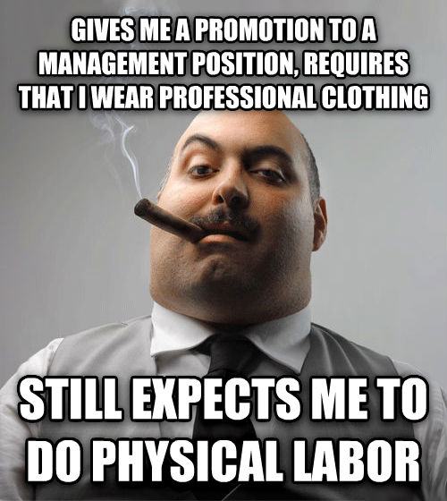 Bad Guy Boss gives me a promotion to a management position, requires that i wear professional clothing still expects me to do physical labor , made with livememe meme generator
