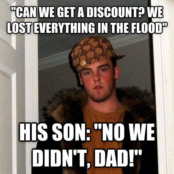 Scumbag Steve  can we get a discount? we lost everything in the flood  his son:  no we didn t, dad!  , made with livememe meme generator