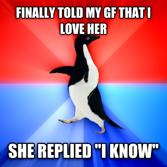 Socially Awesome Awkward Penguin finally told my gf that i love her she replied  i know   , made with livememe meme maker