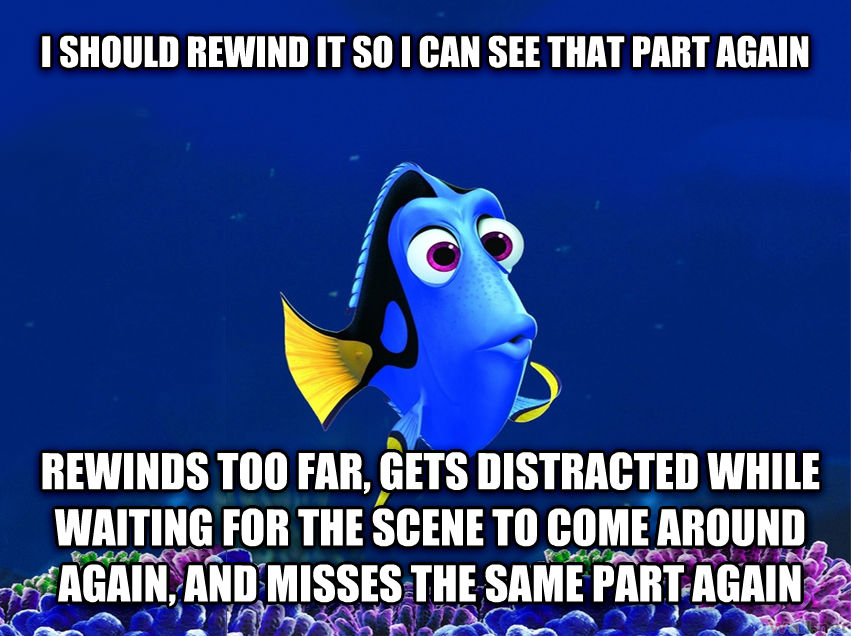 Forgetful Fish Dory i should rewind it so i can see that part again rewinds too far, gets distracted while waiting for the scene to come around again, and misses the same part again , made with livememe meme maker