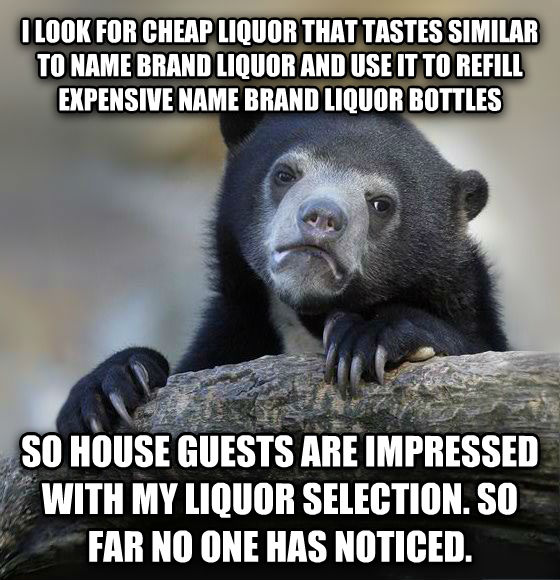 Confession Bear i look for cheap liquor that tastes similar to name brand liquor and use it to refill expensive name brand liquor bottles so house guests are impressed with my liquor selection. so far no one has noticed.  , made with livememe meme generator
