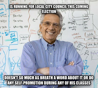 Good Guy Professor is running for local city council this coming election  doesn t so much as breath a word about it or do any self-promotion during any of his classes , made with livememe meme generator