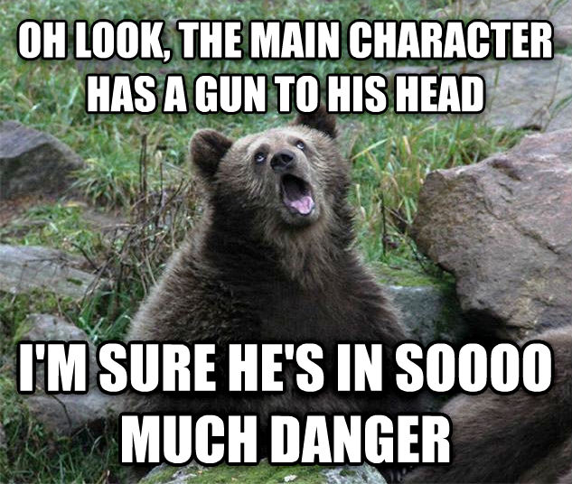 Sarcastic Bear oh look, the main character has a gun to his head i m sure he s in soooo much danger , made with livememe meme generator