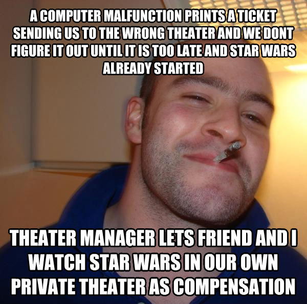 Good Guy Greg a computer malfunction prints a ticket sending us to the wrong theater and we dont figure it out until it is too late and star wars already started theater manager lets friend and i watch star wars in our own private theater as compensation , made with livememe meme creator