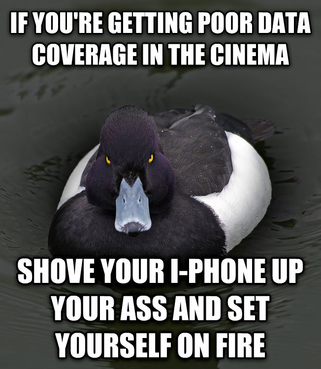 Angry Advice Mallard if you re getting poor data coverage in the cinema shove your i-phone up your ass and set yourself on fire , made with livememe meme generator