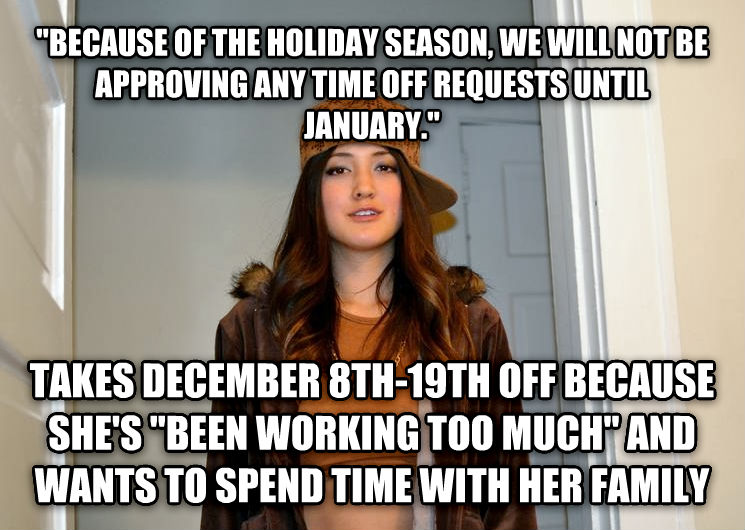 Scumbag Stephanie  because of the holiday season, we will not be approving any time off requests until january.  takes december 8th-19th off because she s  been working too much  and wants to spend time with her family , made with livememe meme creator