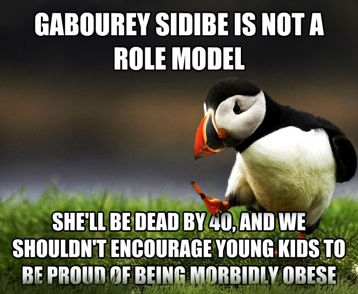 Unpopular Opinion Puffin gabourey sidibe is not a role model she ll be dead by 40, and we shouldn t encourage young kids to be proud of being morbidly obese , made with livememe meme generator