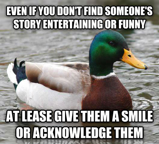 Actual Advice Mallard even if you don t find someone s story entertaining or funny at lease give them a smile or acknowledge them , made with livememe meme generator