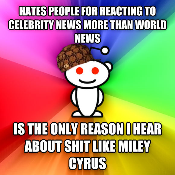 Scumbag Redditor hates people for reacting to celebrity news more than world news is the only reason i hear about poop like miley cyrus  , made with livememe meme creator